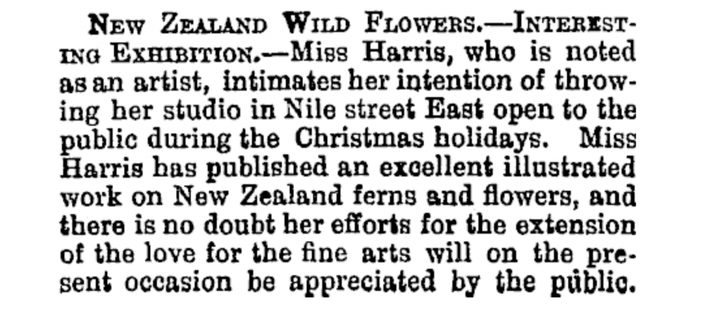 Image Transcription: New Zealand Wildflowers. — Interesting Exhibition. — Miss Harris, who is noted as an artist, intimates her intention of throwing her studio in Nile street East open to the public during the Christmas holidays. Miss Harris has published an excellent illustrated work on New Zealand ferns and flowers, and there is no doubt her efforts for the extension of the love for the fine arts will on the present occasion be appreciated by the public